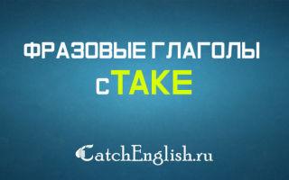 Значения, формы и примеры употребления фразового глагола take
