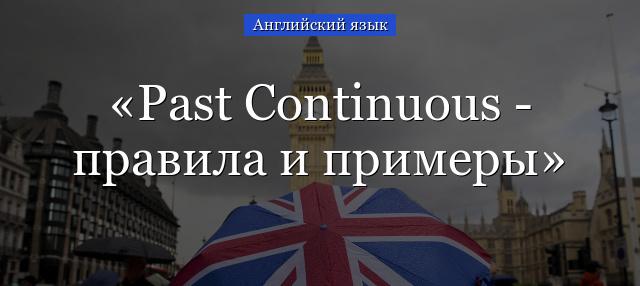 Past Continuous - прошедшее длительное время: все, что нужно знать
