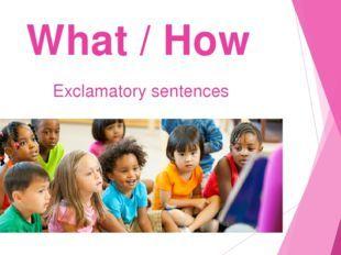 Английские восклицания!!! Предложения, начинающиеся с How и What
